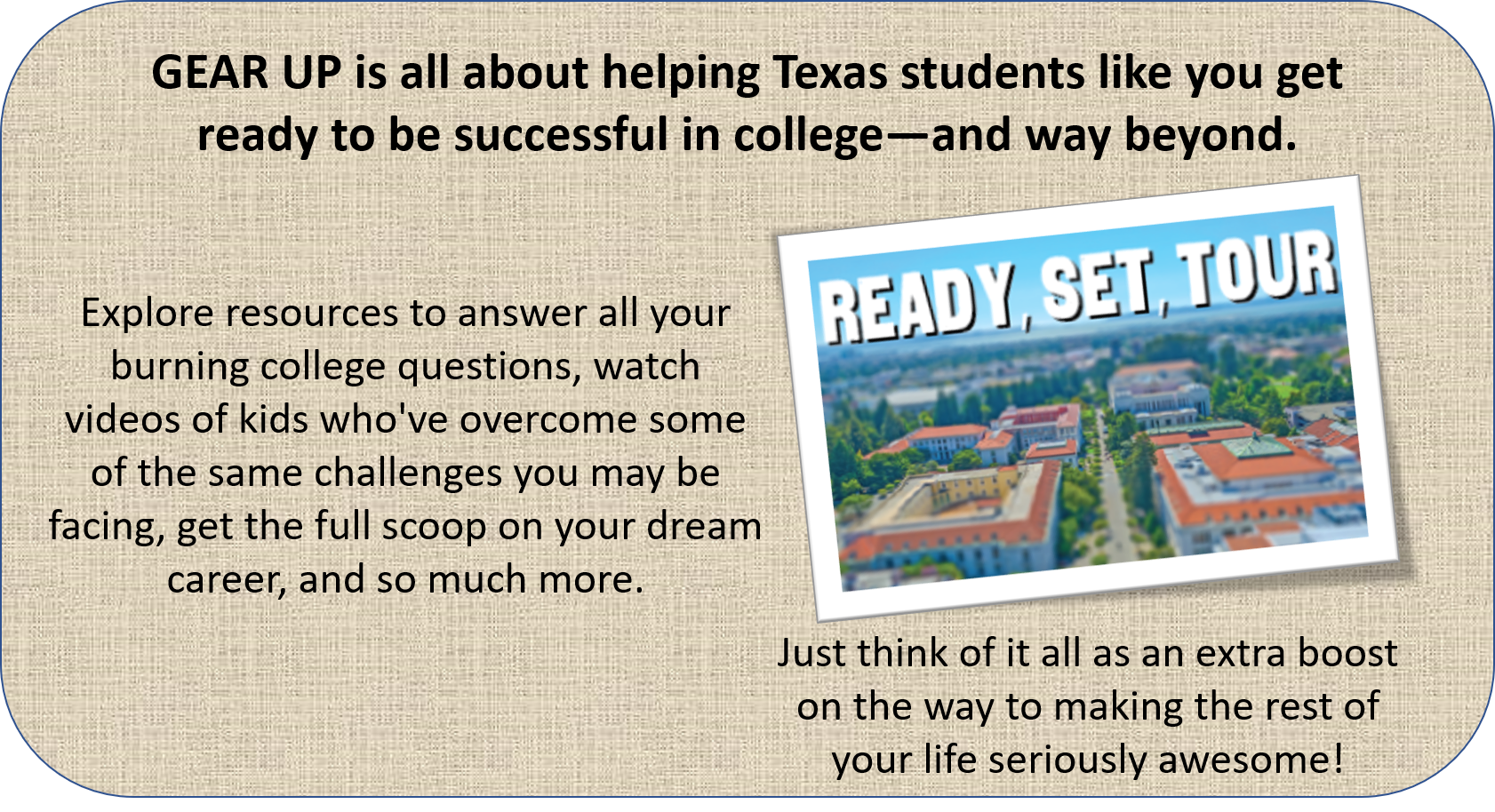 Intro image with text: GEAR UP is all about helping Texas students like you get ready to be successful in college—and way beyond.